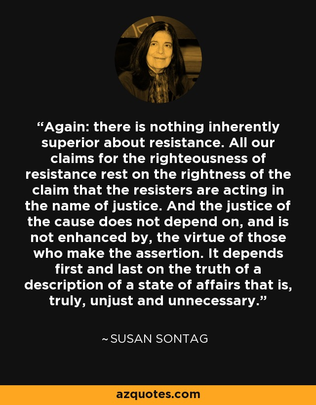 Again: there is nothing inherently superior about resistance. All our claims for the righteousness of resistance rest on the rightness of the claim that the resisters are acting in the name of justice. And the justice of the cause does not depend on, and is not enhanced by, the virtue of those who make the assertion. It depends first and last on the truth of a description of a state of affairs that is, truly, unjust and unnecessary. - Susan Sontag