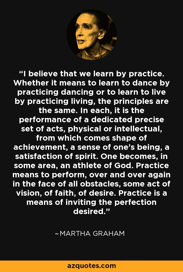 I believe that we learn by practice. Whether it means to learn to dance by practicing dancing or to learn to live by practicing living, the principles are the same. In each, it is the performance of a dedicated precise set of acts, physical or intellectual, from which comes shape of achievement, a sense of one's being, a satisfaction of spirit. One becomes, in some area, an athlete of God. Practice means to perform, over and over again in the face of all obstacles, some act of vision, of faith, of desire. Practice is a means of inviting the perfection desired. - Martha Graham