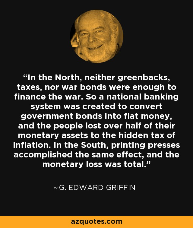 In the North, neither greenbacks, taxes, nor war bonds were enough to finance the war. So a national banking system was created to convert government bonds into fiat money, and the people lost over half of their monetary assets to the hidden tax of inflation. In the South, printing presses accomplished the same effect, and the monetary loss was total. - G. Edward Griffin