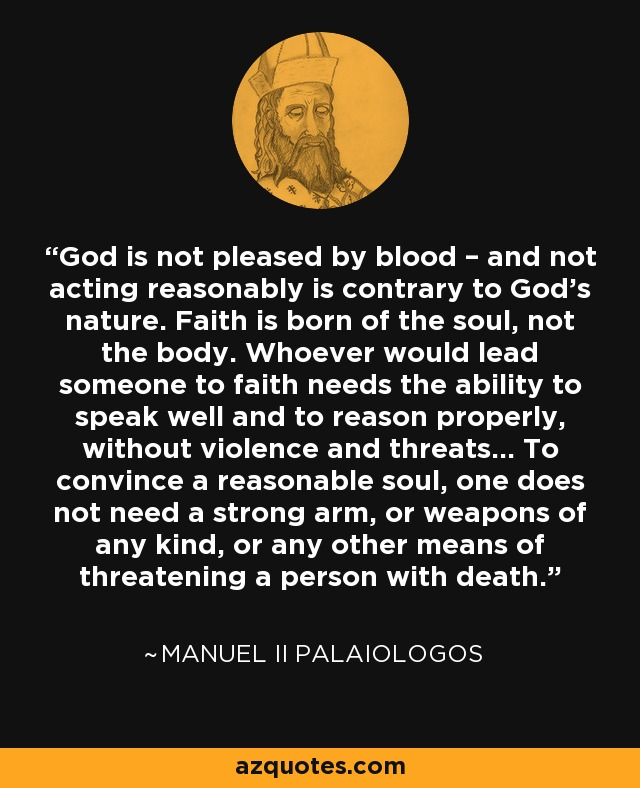 God is not pleased by blood – and not acting reasonably is contrary to God's nature. Faith is born of the soul, not the body. Whoever would lead someone to faith needs the ability to speak well and to reason properly, without violence and threats... To convince a reasonable soul, one does not need a strong arm, or weapons of any kind, or any other means of threatening a person with death. - Manuel II Palaiologos