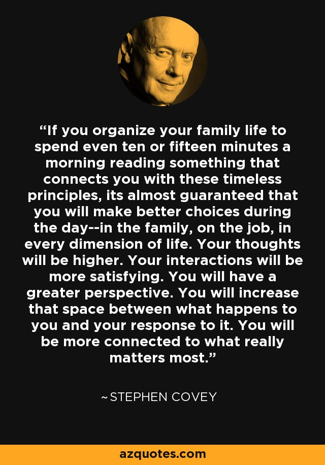 If you organize your family life to spend even ten or fifteen minutes a morning reading something that connects you with these timeless principles, its almost guaranteed that you will make better choices during the day--in the family, on the job, in every dimension of life. Your thoughts will be higher. Your interactions will be more satisfying. You will have a greater perspective. You will increase that space between what happens to you and your response to it. You will be more connected to what really matters most. - Stephen Covey