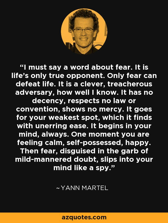 I must say a word about fear. It is life's only true opponent. Only fear can defeat life. It is a clever, treacherous adversary, how well I know. It has no decency, respects no law or convention, shows no mercy. It goes for your weakest spot, which it finds with unerring ease. It begins in your mind, always. One moment you are feeling calm, self-possessed, happy. Then fear, disguised in the garb of mild-mannered doubt, slips into your mind like a spy. - Yann Martel