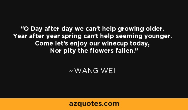 O Day after day we can't help growing older. Year after year spring can't help seeming younger. Come let's enjoy our winecup today, Nor pity the flowers fallen. - Wang Wei