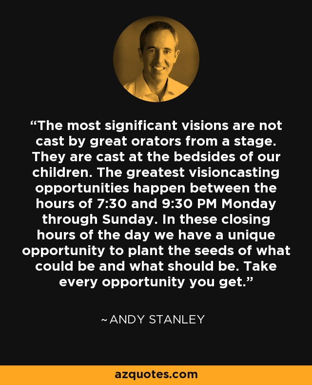 The most significant visions are not cast by great orators from a stage. They are cast at the bedsides of our children. The greatest visioncasting opportunities happen between the hours of 7:30 and 9:30 PM Monday through Sunday. In these closing hours of the day we have a unique opportunity to plant the seeds of what could be and what should be. Take every opportunity you get. - Andy Stanley
