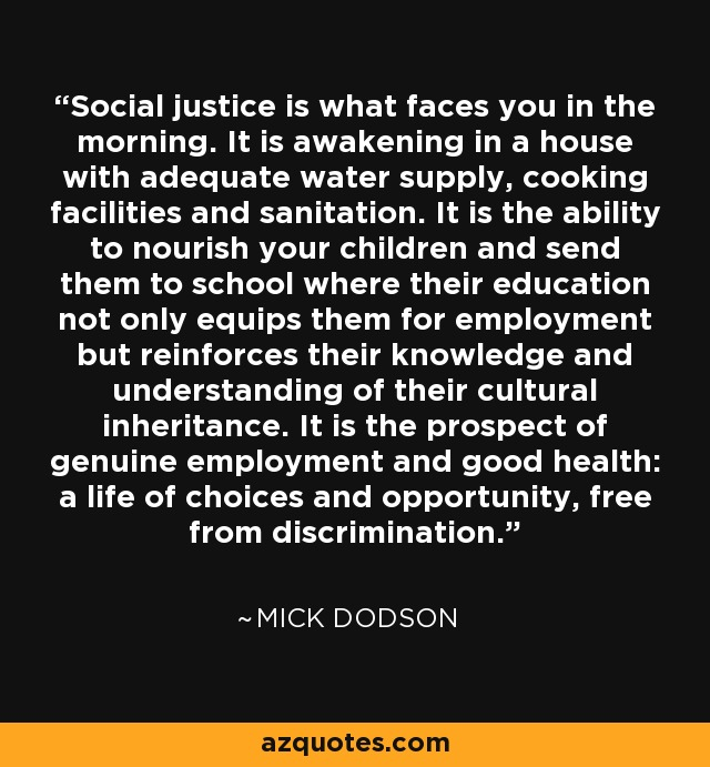Social justice is what faces you in the morning. It is awakening in a house with adequate water supply, cooking facilities and sanitation. It is the ability to nourish your children and send them to school where their education not only equips them for employment but reinforces their knowledge and understanding of their cultural inheritance. It is the prospect of genuine employment and good health: a life of choices and opportunity, free from discrimination. - Mick Dodson