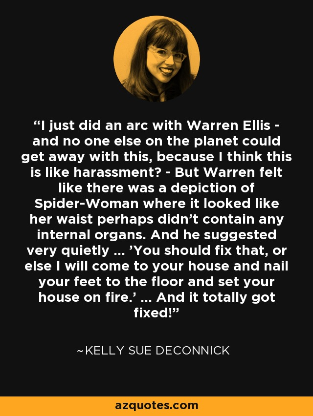 I just did an arc with Warren Ellis - and no one else on the planet could get away with this, because I think this is like harassment? - But Warren felt like there was a depiction of Spider-Woman where it looked like her waist perhaps didn't contain any internal organs. And he suggested very quietly ... 'You should fix that, or else I will come to your house and nail your feet to the floor and set your house on fire.' ... And it totally got fixed! - Kelly Sue DeConnick