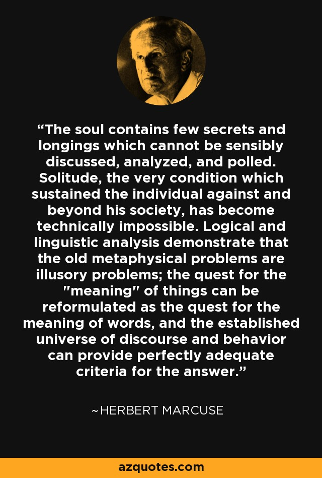 The soul contains few secrets and longings which cannot be sensibly discussed, analyzed, and polled. Solitude, the very condition which sustained the individual against and beyond his society, has become technically impossible. Logical and linguistic analysis demonstrate that the old metaphysical problems are illusory problems; the quest for the