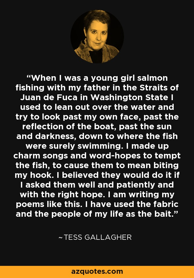 When I was a young girl salmon fishing with my father in the Straits of Juan de Fuca in Washington State I used to lean out over the water and try to look past my own face, past the reflection of the boat, past the sun and darkness, down to where the fish were surely swimming. I made up charm songs and word-hopes to tempt the fish, to cause them to mean biting my hook. I believed they would do it if I asked them well and patiently and with the right hope. I am writing my poems like this. I have used the fabric and the people of my life as the bait. - Tess Gallagher