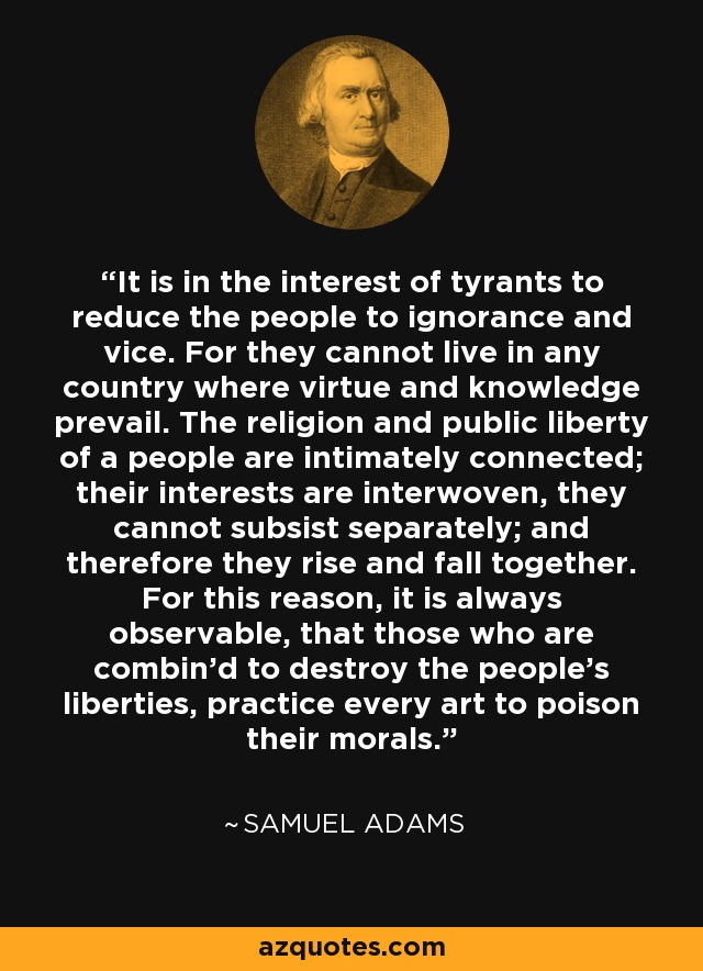 It is in the interest of tyrants to reduce the people to ignorance and vice. For they cannot live in any country where virtue and knowledge prevail. The religion and public liberty of a people are intimately connected; their interests are interwoven, they cannot subsist separately; and therefore they rise and fall together. For this reason, it is always observable, that those who are combin'd to destroy the people's liberties, practice every art to poison their morals. - Samuel Adams