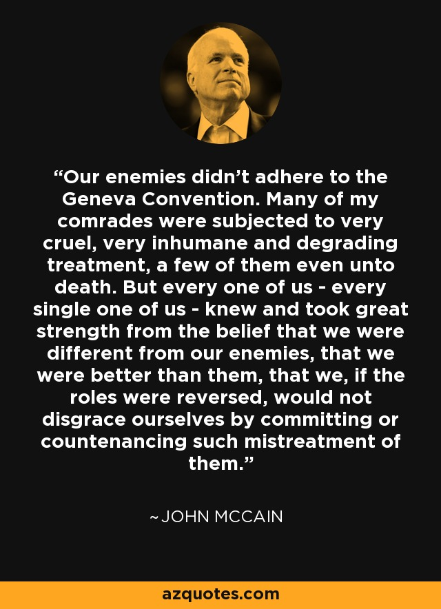 Our enemies didn't adhere to the Geneva Convention. Many of my comrades were subjected to very cruel, very inhumane and degrading treatment, a few of them even unto death. But every one of us - every single one of us - knew and took great strength from the belief that we were different from our enemies, that we were better than them, that we, if the roles were reversed, would not disgrace ourselves by committing or countenancing such mistreatment of them. - John McCain