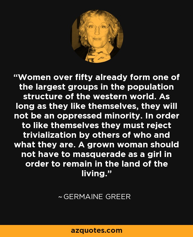 Women over fifty already form one of the largest groups in the population structure of the western world. As long as they like themselves, they will not be an oppressed minority. In order to like themselves they must reject trivialization by others of who and what they are. A grown woman should not have to masquerade as a girl in order to remain in the land of the living. - Germaine Greer