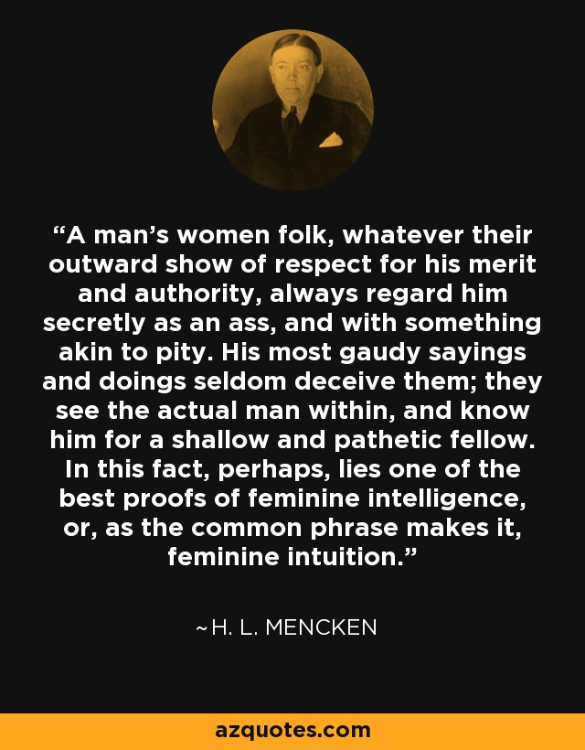 A man's women folk, whatever their outward show of respect for his merit and authority, always regard him secretly as an ass, and with something akin to pity. His most gaudy sayings and doings seldom deceive them; they see the actual man within, and know him for a shallow and pathetic fellow. In this fact, perhaps, lies one of the best proofs of feminine intelligence, or, as the common phrase makes it, feminine intuition. - H. L. Mencken