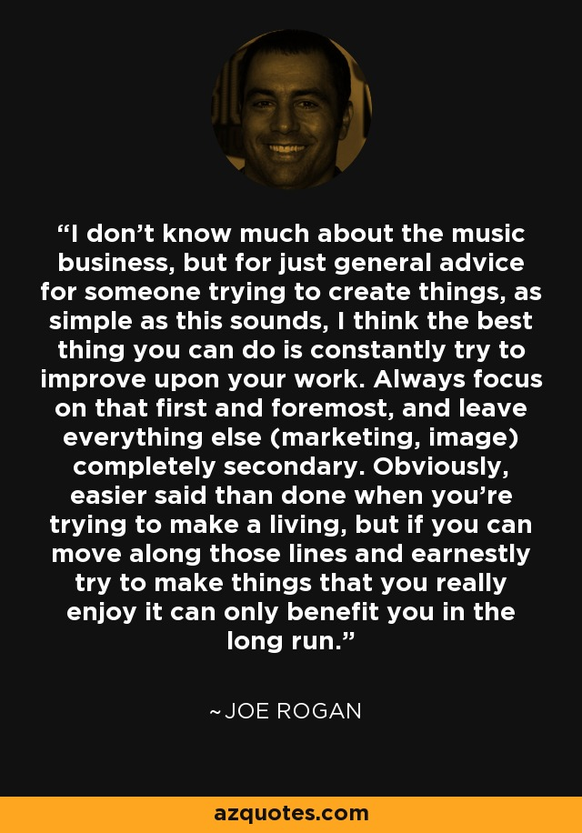 I don't know much about the music business, but for just general advice for someone trying to create things, as simple as this sounds, I think the best thing you can do is constantly try to improve upon your work. Always focus on that first and foremost, and leave everything else (marketing, image) completely secondary. Obviously, easier said than done when you're trying to make a living, but if you can move along those lines and earnestly try to make things that you really enjoy it can only benefit you in the long run. - Joe Rogan