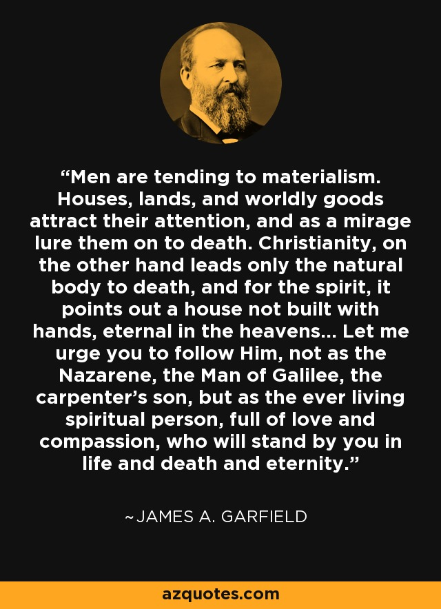 Men are tending to materialism. Houses, lands, and worldly goods attract their attention, and as a mirage lure them on to death. Christianity, on the other hand leads only the natural body to death, and for the spirit, it points out a house not built with hands, eternal in the heavens... Let me urge you to follow Him, not as the Nazarene, the Man of Galilee, the carpenter's son, but as the ever living spiritual person, full of love and compassion, who will stand by you in life and death and eternity. - James A. Garfield