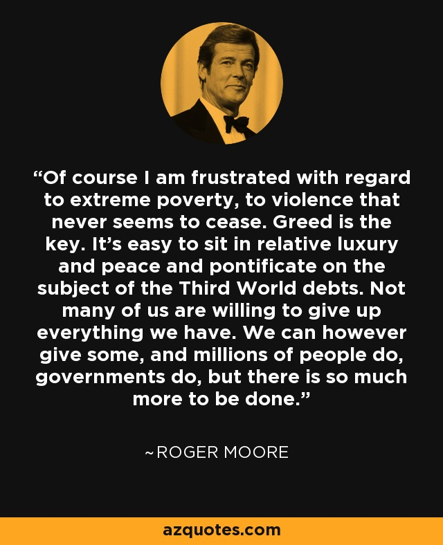 Of course I am frustrated with regard to extreme poverty, to violence that never seems to cease. Greed is the key. It's easy to sit in relative luxury and peace and pontificate on the subject of the Third World debts. Not many of us are willing to give up everything we have. We can however give some, and millions of people do, governments do, but there is so much more to be done. - Roger Moore