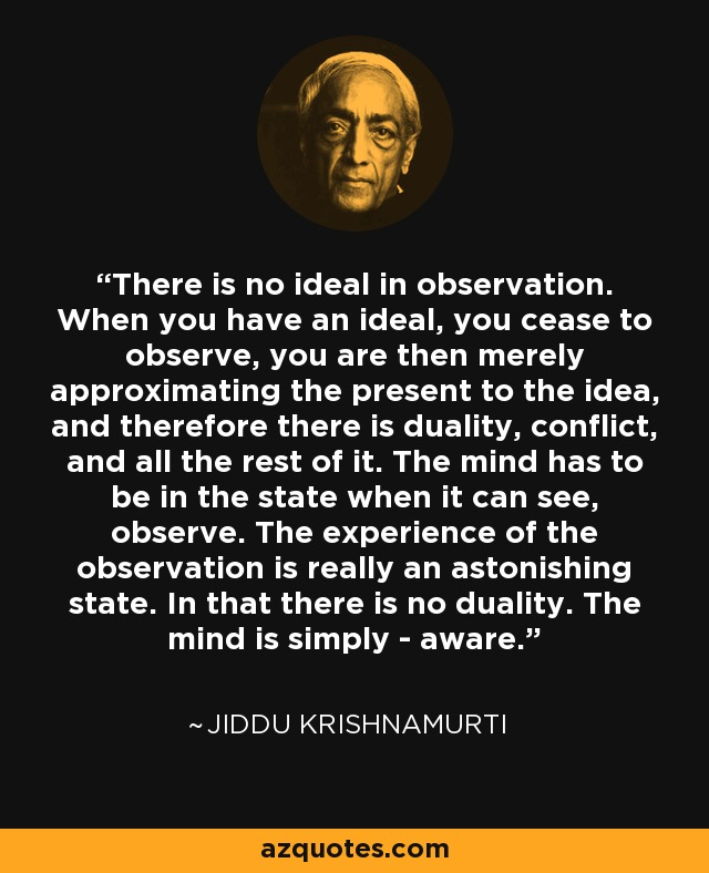 There is no ideal in observation. When you have an ideal, you cease to observe, you are then merely approximating the present to the idea, and therefore there is duality, conflict, and all the rest of it. The mind has to be in the state when it can see, observe. The experience of the observation is really an astonishing state. In that there is no duality. The mind is simply - aware. - Jiddu Krishnamurti