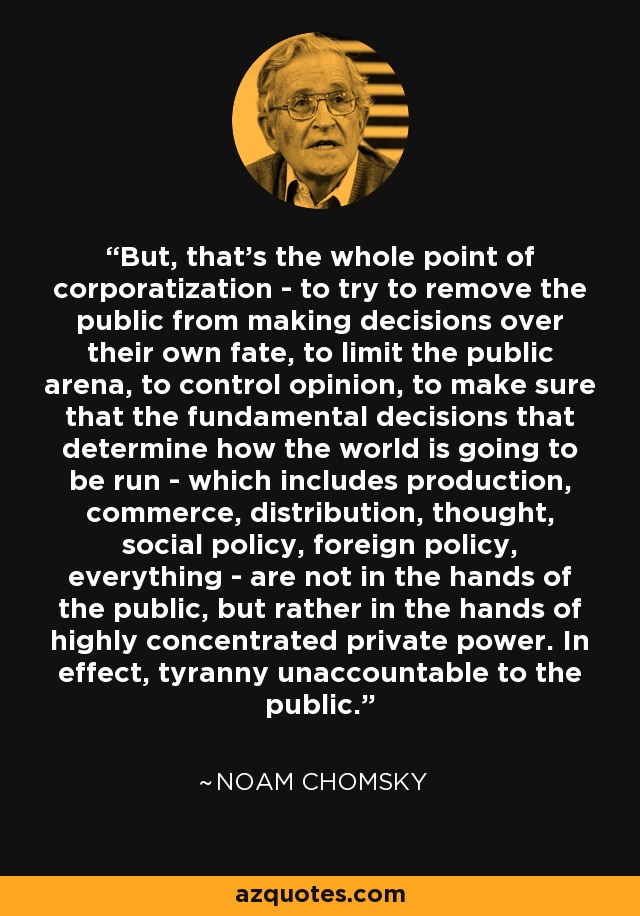 But, that's the whole point of corporatization - to try to remove the public from making decisions over their own fate, to limit the public arena, to control opinion, to make sure that the fundamental decisions that determine how the world is going to be run - which includes production, commerce, distribution, thought, social policy, foreign policy, everything - are not in the hands of the public, but rather in the hands of highly concentrated private power. In effect, tyranny unaccountable to the public. - Noam Chomsky