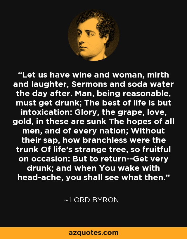 Let us have wine and woman, mirth and laughter, Sermons and soda water the day after. Man, being reasonable, must get drunk; The best of life is but intoxication: Glory, the grape, love, gold, in these are sunk The hopes of all men, and of every nation; Without their sap, how branchless were the trunk Of life's strange tree, so fruitful on occasion: But to return--Get very drunk; and when You wake with head-ache, you shall see what then. - Lord Byron
