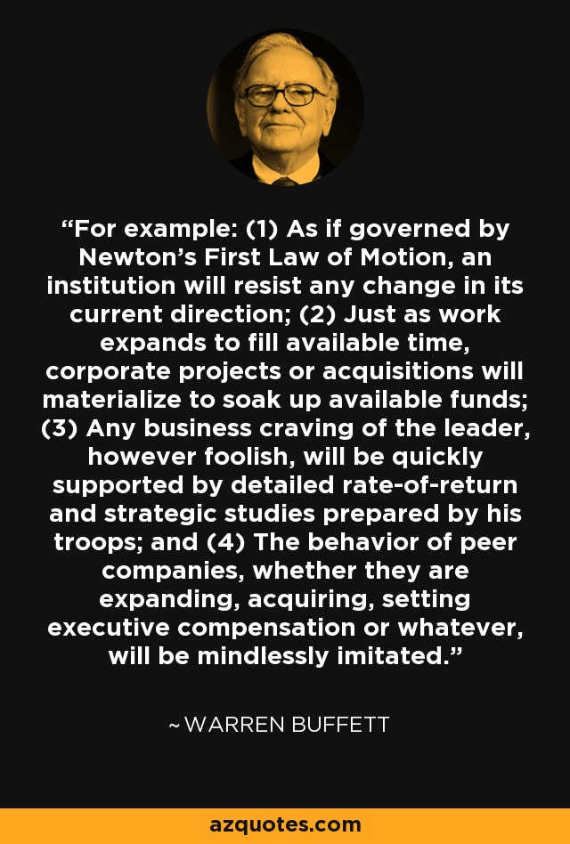 For example: (1) As if governed by Newton's First Law of Motion, an institution will resist any change in its current direction; (2) Just as work expands to fill available time, corporate projects or acquisitions will materialize to soak up available funds; (3) Any business craving of the leader, however foolish, will be quickly supported by detailed rate-of-return and strategic studies prepared by his troops; and (4) The behavior of peer companies, whether they are expanding, acquiring, setting executive compensation or whatever, will be mindlessly imitated. - Warren Buffett