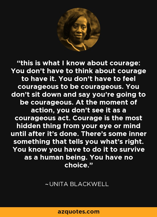 this is what I know about courage: You don't have to think about courage to have it. You don't have to feel courageous to be courageous. You don't sit down and say you're going to be courageous. At the moment of action, you don't see it as a courageous act. Courage is the most hidden thing from your eye or mind until after it's done. There's some inner something that tells you what's right. You know you have to do it to survive as a human being. You have no choice. - Unita Blackwell