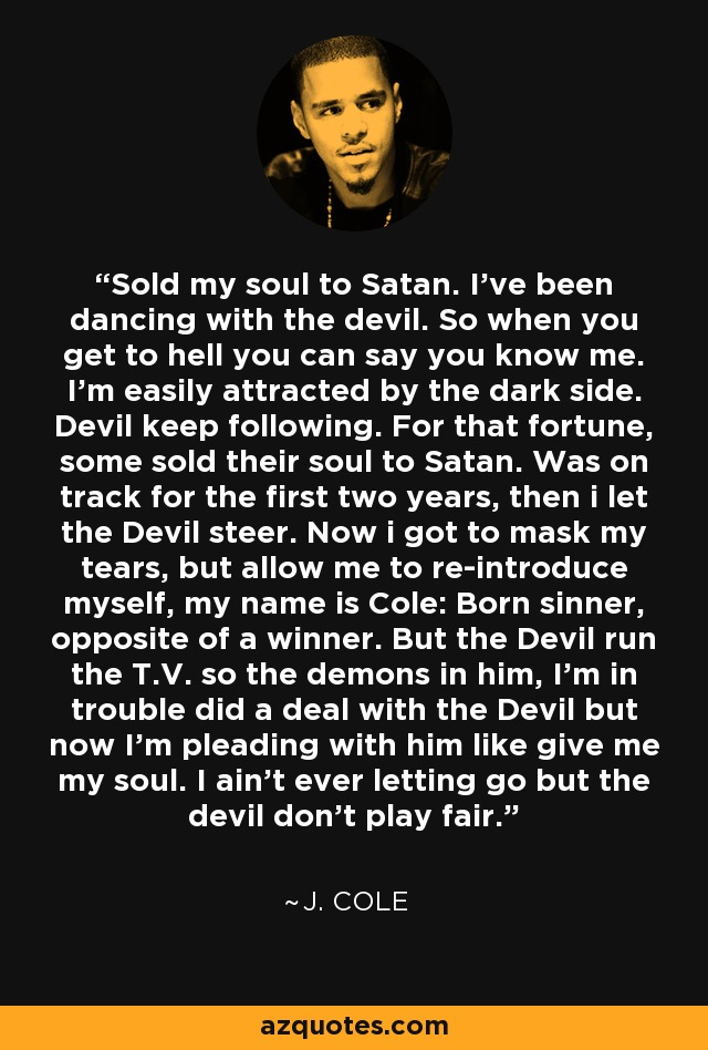 Sold my soul to Satan. I've been dancing with the devil. So when you get to hell you can say you know me. I'm easily attracted by the dark side. Devil keep following. For that fortune, some sold their soul to Satan. Was on track for the first two years, then i let the Devil steer. Now i got to mask my tears, but allow me to re-introduce myself, my name is Cole: Born sinner, opposite of a winner. But the Devil run the T.V. so the demons in him, I'm in trouble did a deal with the Devil but now I'm pleading with him like give me my soul. I ain't ever letting go but the devil don't play fair. - J. Cole