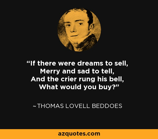 If there were dreams to sell, Merry and sad to tell, And the crier rung his bell, What would you buy? - Thomas Lovell Beddoes