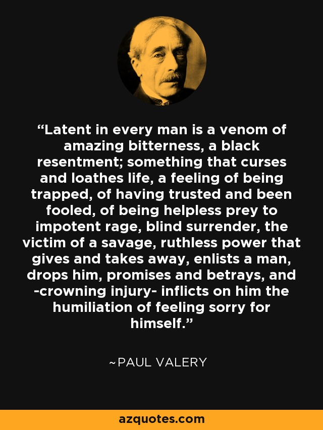 Latent in every man is a venom of amazing bitterness, a black resentment; something that curses and loathes life, a feeling of being trapped, of having trusted and been fooled, of being helpless prey to impotent rage, blind surrender, the victim of a savage, ruthless power that gives and takes away, enlists a man, drops him, promises and betrays, and -crowning injury- inflicts on him the humiliation of feeling sorry for himself. - Paul Valery