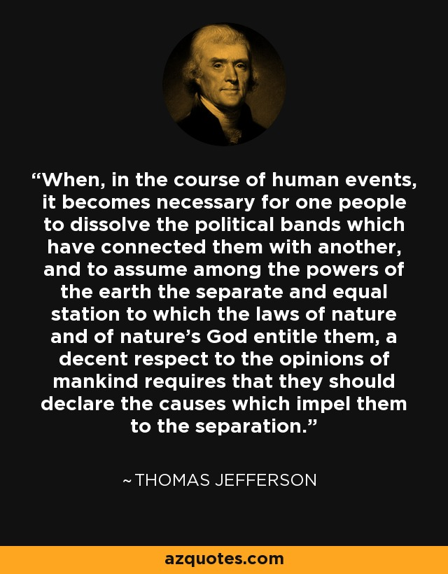 When, in the course of human events, it becomes necessary for one people to dissolve the political bands which have connected them with another, and to assume among the powers of the earth the separate and equal station to which the laws of nature and of nature's God entitle them, a decent respect to the opinions of mankind requires that they should declare the causes which impel them to the separation. - Thomas Jefferson