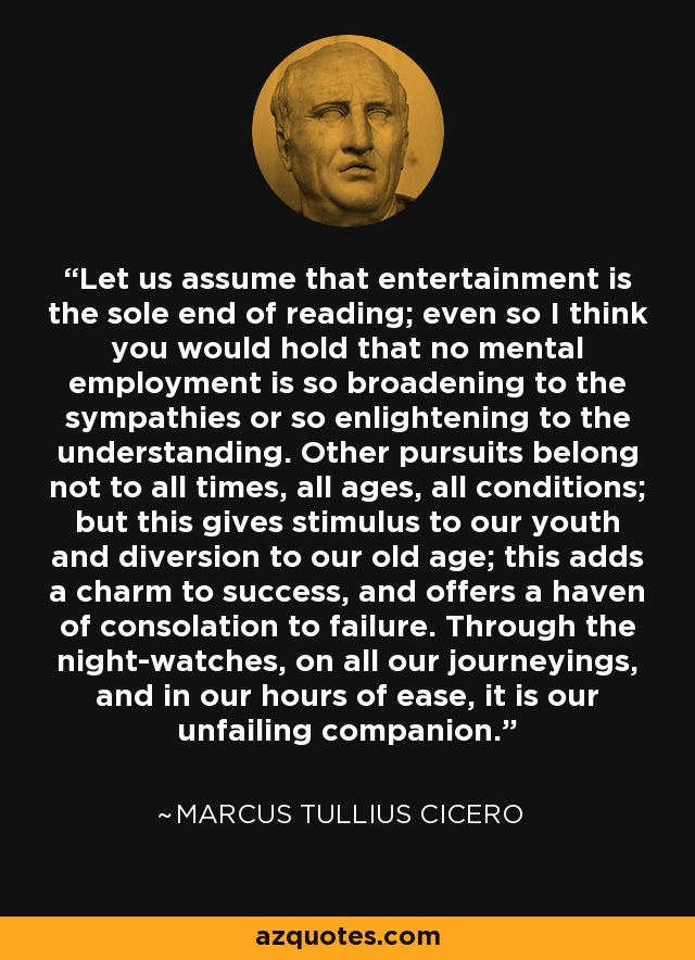 Let us assume that entertainment is the sole end of reading; even so I think you would hold that no mental employment is so broadening to the sympathies or so enlightening to the understanding. Other pursuits belong not to all times, all ages, all conditions; but this gives stimulus to our youth and diversion to our old age; this adds a charm to success, and offers a haven of consolation to failure. Through the night-watches, on all our journeyings, and in our hours of ease, it is our unfailing companion. - Marcus Tullius Cicero