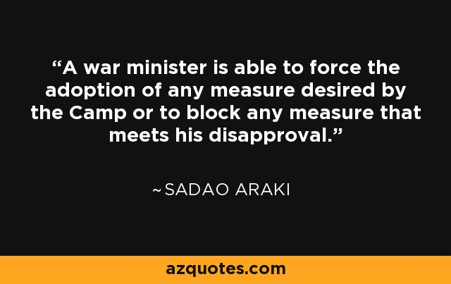 A war minister is able to force the adoption of any measure desired by the Camp or to block any measure that meets his disapproval. - Sadao Araki
