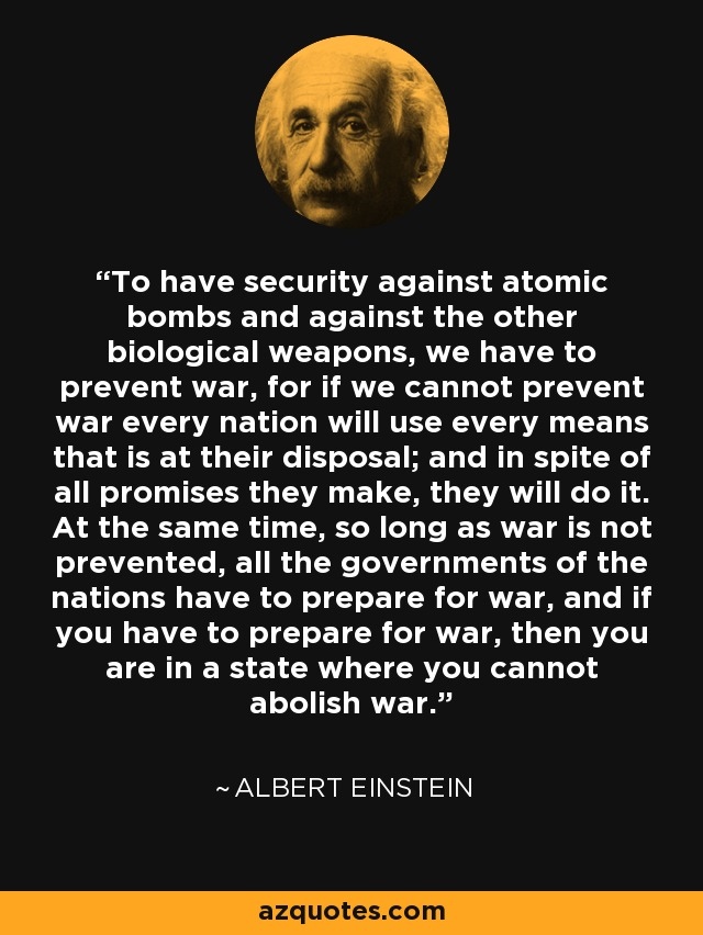 To have security against atomic bombs and against the other biological weapons, we have to prevent war, for if we cannot prevent war every nation will use every means that is at their disposal; and in spite of all promises they make, they will do it. At the same time, so long as war is not prevented, all the governments of the nations have to prepare for war, and if you have to prepare for war, then you are in a state where you cannot abolish war. - Albert Einstein