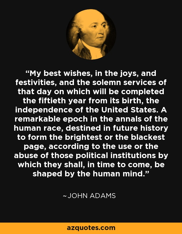 My best wishes, in the joys, and festivities, and the solemn services of that day on which will be completed the fiftieth year from its birth, the independence of the United States. A remarkable epoch in the annals of the human race, destined in future history to form the brightest or the blackest page, according to the use or the abuse of those political institutions by which they shall, in time to come, be shaped by the human mind. - John Adams