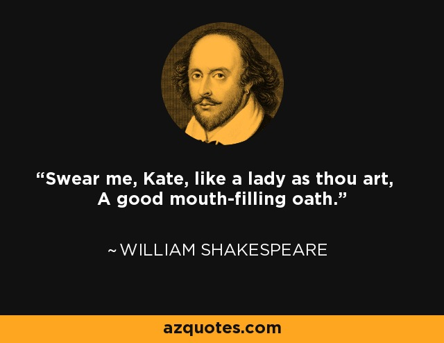 Swear me, Kate, like a lady as thou art, A good mouth-filling oath. - William Shakespeare