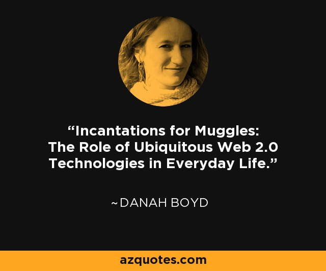 Incantations for Muggles: The Role of Ubiquitous Web 2.0 Technologies in Everyday Life. - danah boyd
