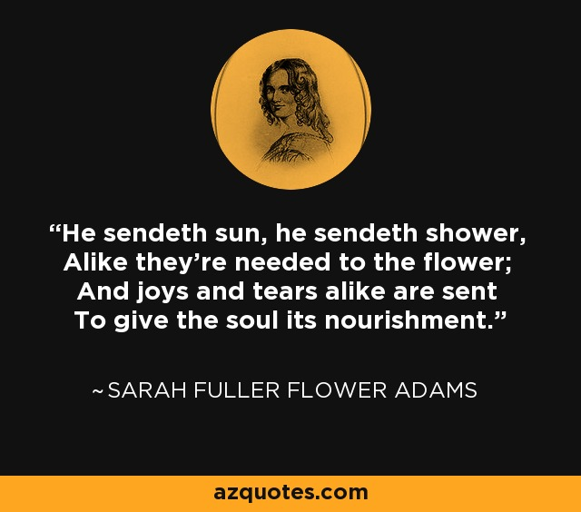 He sendeth sun, he sendeth shower, Alike they're needed to the flower; And joys and tears alike are sent To give the soul its nourishment. - Sarah Fuller Flower Adams