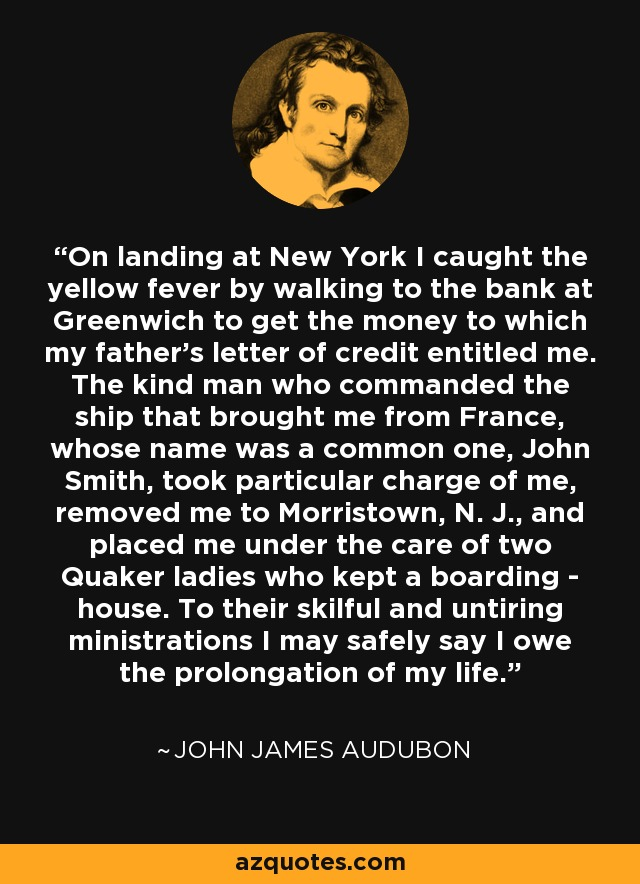 On landing at New York I caught the yellow fever by walking to the bank at Greenwich to get the money to which my father's letter of credit entitled me. The kind man who commanded the ship that brought me from France, whose name was a common one, John Smith, took particular charge of me, removed me to Morristown, N. J., and placed me under the care of two Quaker ladies who kept a boarding - house. To their skilful and untiring ministrations I may safely say I owe the prolongation of my life. - John James Audubon