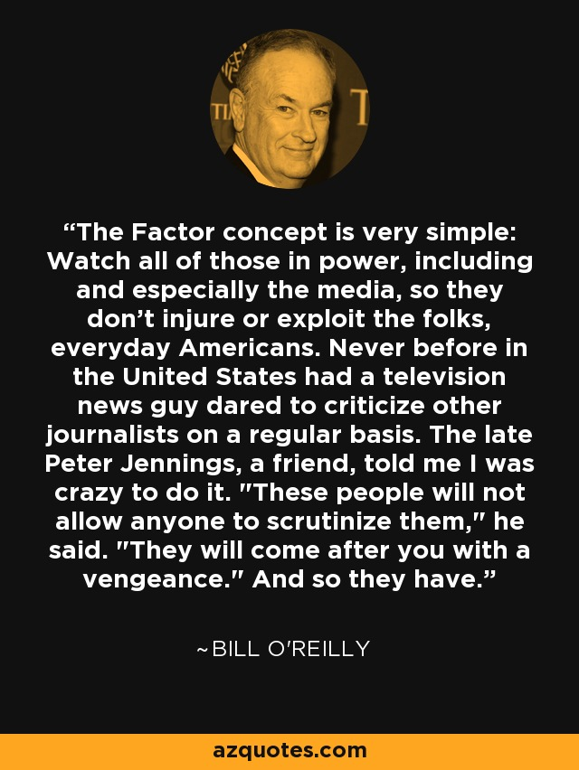 The Factor concept is very simple: Watch all of those in power, including and especially the media, so they don't injure or exploit the folks, everyday Americans. Never before in the United States had a television news guy dared to criticize other journalists on a regular basis. The late Peter Jennings, a friend, told me I was crazy to do it.