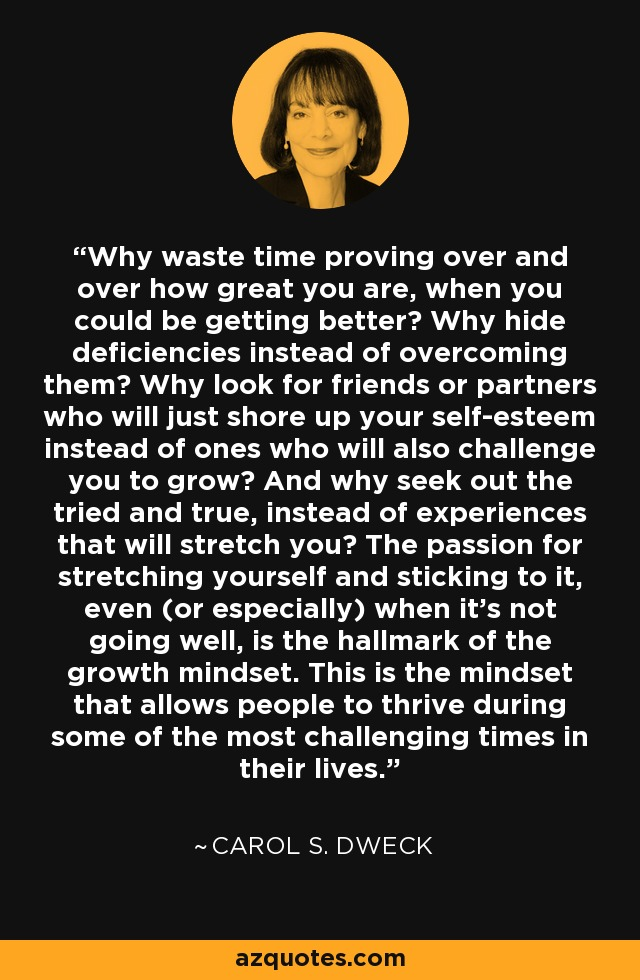 Why waste time proving over and over how great you are, when you could be getting better? Why hide deficiencies instead of overcoming them? Why look for friends or partners who will just shore up your self-esteem instead of ones who will also challenge you to grow? And why seek out the tried and true, instead of experiences that will stretch you? The passion for stretching yourself and sticking to it, even (or especially) when it's not going well, is the hallmark of the growth mindset. This is the mindset that allows people to thrive during some of the most challenging times in their lives. - Carol S. Dweck