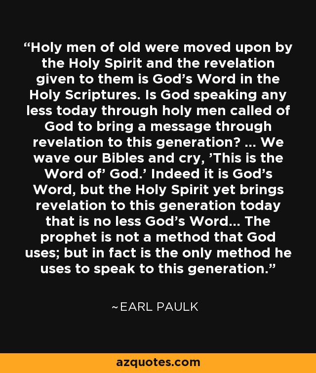 Holy men of old were moved upon by the Holy Spirit and the revelation given to them is God's Word in the Holy Scriptures. Is God speaking any less today through holy men called of God to bring a message through revelation to this generation? ... We wave our Bibles and cry, 'This is the Word of' God.' Indeed it is God's Word, but the Holy Spirit yet brings revelation to this generation today that is no less God's Word... The prophet is not a method that God uses; but in fact is the only method he uses to speak to this generation. - Earl Paulk
