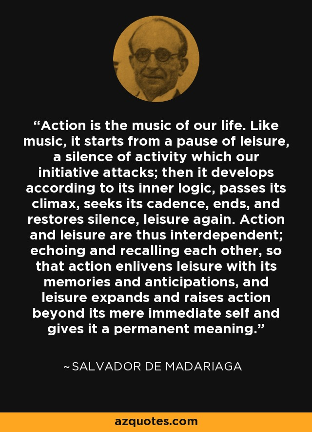 Action is the music of our life. Like music, it starts from a pause of leisure, a silence of activity which our initiative attacks; then it develops according to its inner logic, passes its climax, seeks its cadence, ends, and restores silence, leisure again. Action and leisure are thus interdependent; echoing and recalling each other, so that action enlivens leisure with its memories and anticipations, and leisure expands and raises action beyond its mere immediate self and gives it a permanent meaning. - Salvador de Madariaga