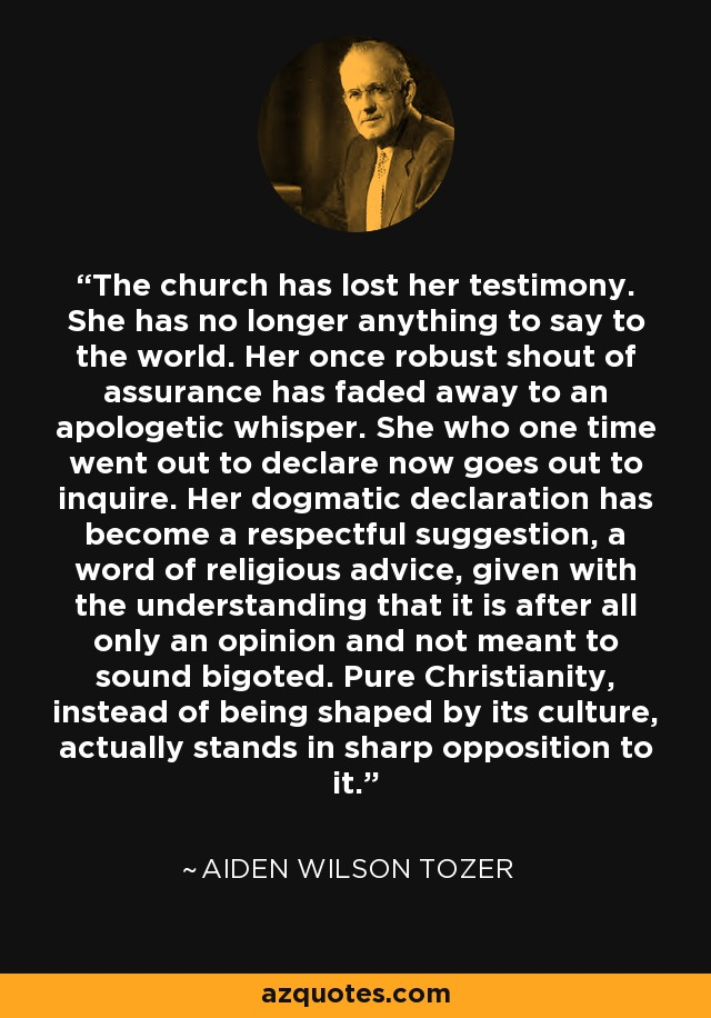 The church has lost her testimony. She has no longer anything to say to the world. Her once robust shout of assurance has faded away to an apologetic whisper. She who one time went out to declare now goes out to inquire. Her dogmatic declaration has become a respectful suggestion, a word of religious advice, given with the understanding that it is after all only an opinion and not meant to sound bigoted. Pure Christianity, instead of being shaped by its culture, actually stands in sharp opposition to it. - Aiden Wilson Tozer