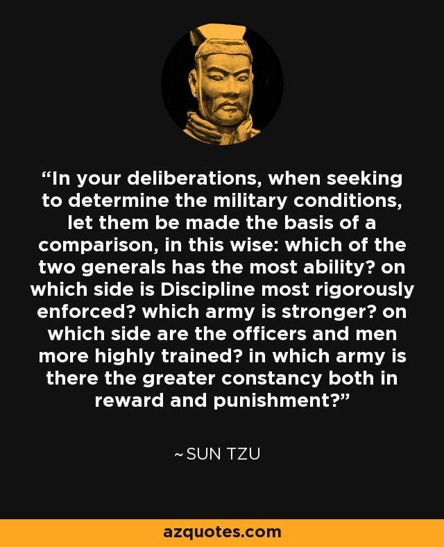 In your deliberations, when seeking to determine the military conditions, let them be made the basis of a comparison, in this wise: which of the two generals has the most ability? on which side is Discipline most rigorously enforced? which army is stronger? on which side are the officers and men more highly trained? in which army is there the greater constancy both in reward and punishment? - Sun Tzu