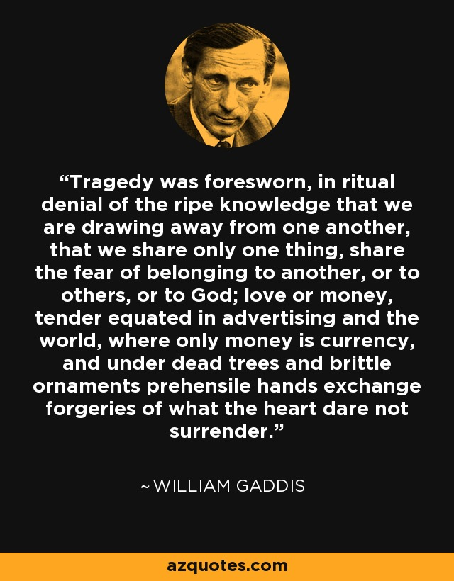 Tragedy was foresworn, in ritual denial of the ripe knowledge that we are drawing away from one another, that we share only one thing, share the fear of belonging to another, or to others, or to God; love or money, tender equated in advertising and the world, where only money is currency, and under dead trees and brittle ornaments prehensile hands exchange forgeries of what the heart dare not surrender. - William Gaddis
