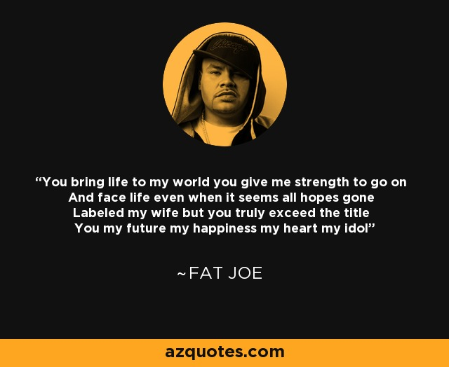 You bring life to my world you give me strength to go on And face life even when it seems all hopes gone Labeled my wife but you truly exceed the title You my future my happiness my heart my idol - Fat Joe