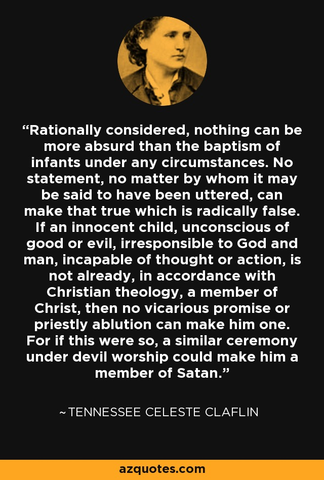 Rationally considered, nothing can be more absurd than the baptism of infants under any circumstances. No statement, no matter by whom it may be said to have been uttered, can make that true which is radically false. If an innocent child, unconscious of good or evil, irresponsible to God and man, incapable of thought or action, is not already, in accordance with Christian theology, a member of Christ, then no vicarious promise or priestly ablution can make him one. For if this were so, a similar ceremony under devil worship could make him a member of Satan. - Tennessee Celeste Claflin