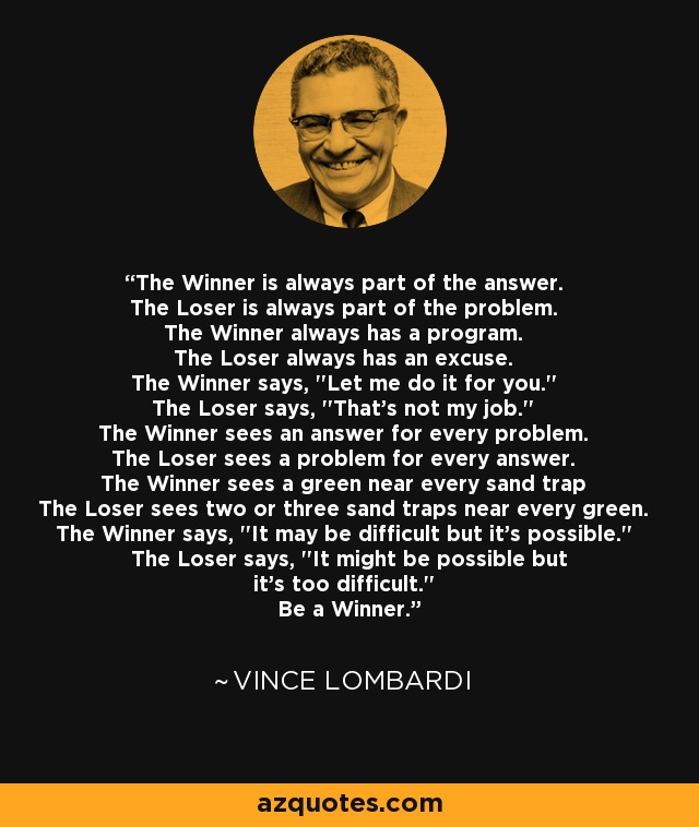 The Winner is always part of the answer. The Loser is always part of the problem. The Winner always has a program. The Loser always has an excuse. The Winner says,