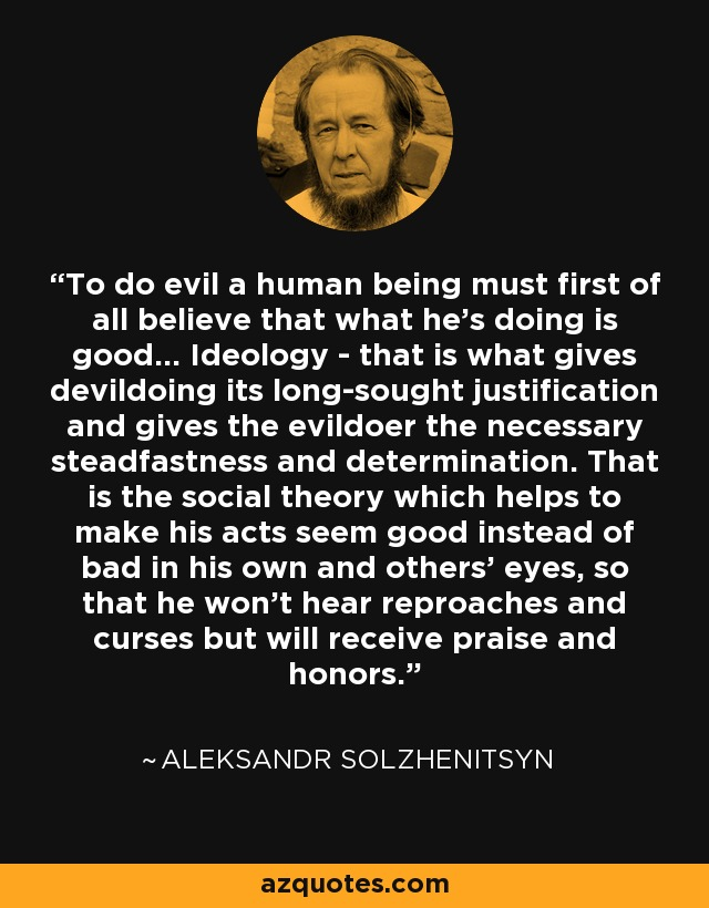 To do evil a human being must first of all believe that what he's doing is good... Ideology - that is what gives devildoing its long-sought justification and gives the evildoer the necessary steadfastness and determination. That is the social theory which helps to make his acts seem good instead of bad in his own and others' eyes, so that he won't hear reproaches and curses but will receive praise and honors. - Aleksandr Solzhenitsyn
