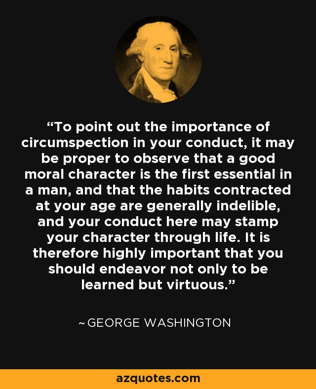 To point out the importance of circumspection in your conduct, it may be proper to observe that a good moral character is the first essential in a man, and that the habits contracted at your age are generally indelible, and your conduct here may stamp your character through life. It is therefore highly important that you should endeavor not only to be learned but virtuous. - George Washington