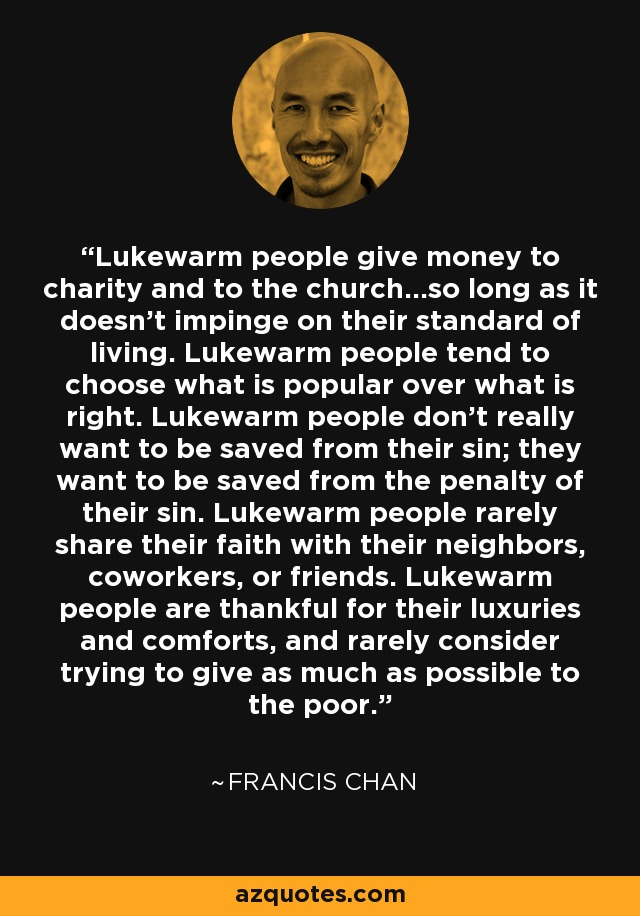 Lukewarm people give money to charity and to the church...so long as it doesn't impinge on their standard of living. Lukewarm people tend to choose what is popular over what is right. Lukewarm people don't really want to be saved from their sin; they want to be saved from the penalty of their sin. Lukewarm people rarely share their faith with their neighbors, coworkers, or friends. Lukewarm people are thankful for their luxuries and comforts, and rarely consider trying to give as much as possible to the poor. - Francis Chan