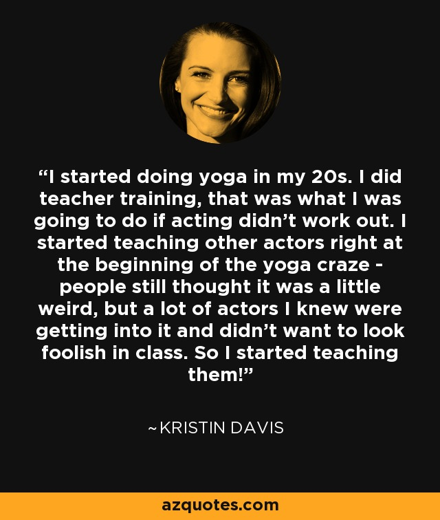I started doing yoga in my 20s. I did teacher training, that was what I was going to do if acting didn't work out. I started teaching other actors right at the beginning of the yoga craze - people still thought it was a little weird, but a lot of actors I knew were getting into it and didn't want to look foolish in class. So I started teaching them! - Kristin Davis